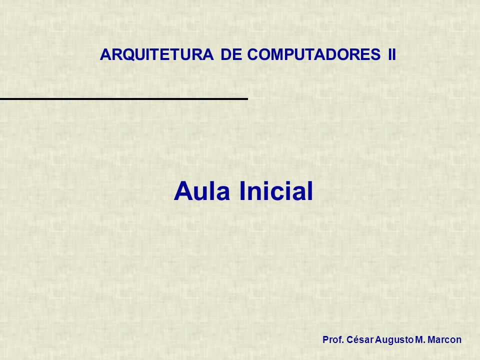 ARQUITETURA DE COMPUTADORES II Prof. César Augusto M. Marcon Aula Inicial