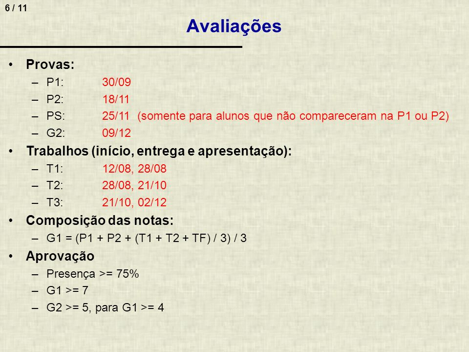 6 / 11 Avaliações Provas: –P1:30/09 –P2:18/11 –PS:25/11 (somente para alunos que não compareceram na P1 ou P2) –G2:09/12 Trabalhos (início, entrega e