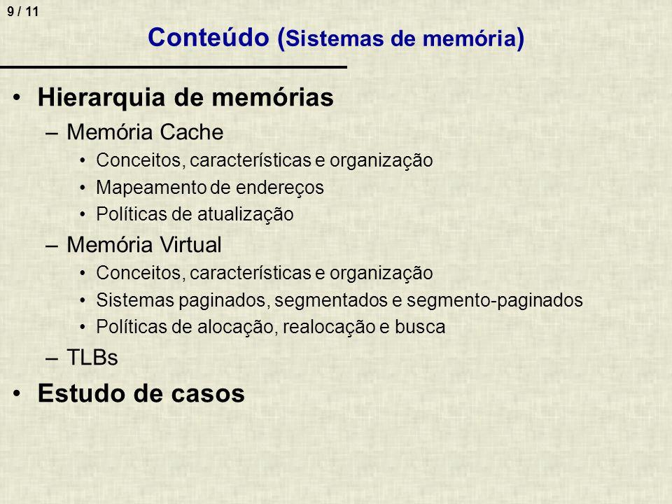 9 / 11 Conteúdo ( Sistemas de memória ) Hierarquia de memórias –Memória Cache Conceitos, características e organização Mapeamento de endereços Polític