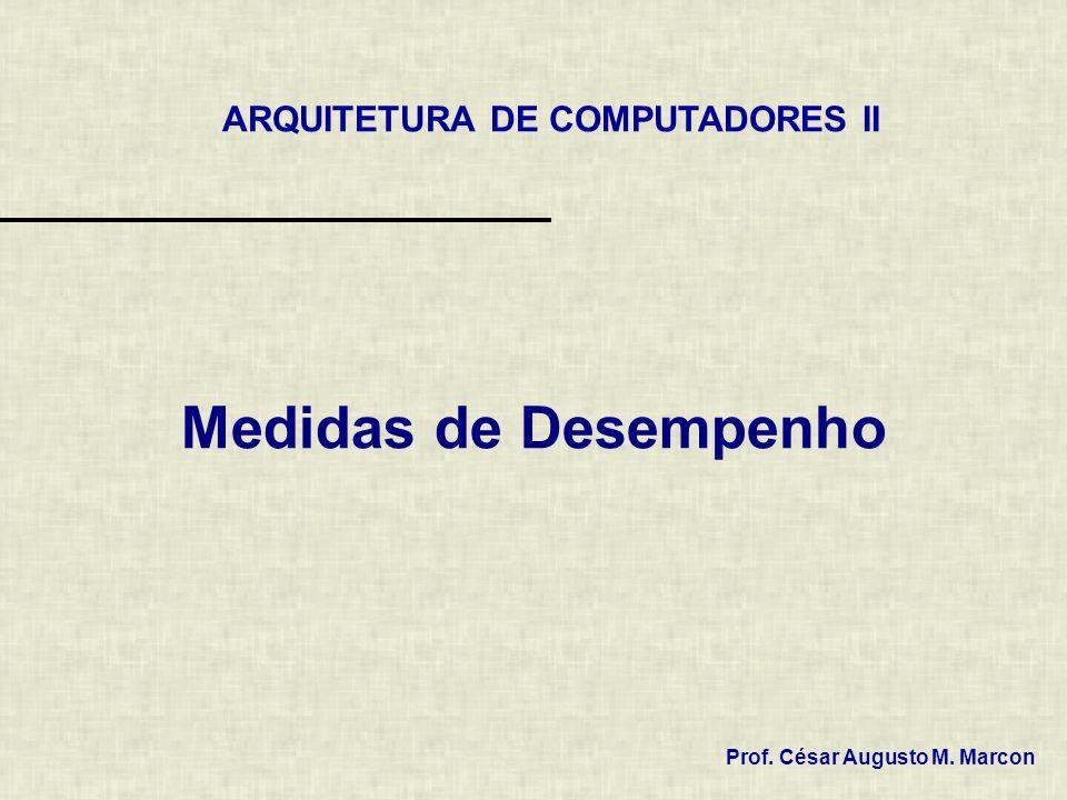 Medidas de Desempenho Prof. César Augusto M. Marcon ARQUITETURA DE COMPUTADORES II
