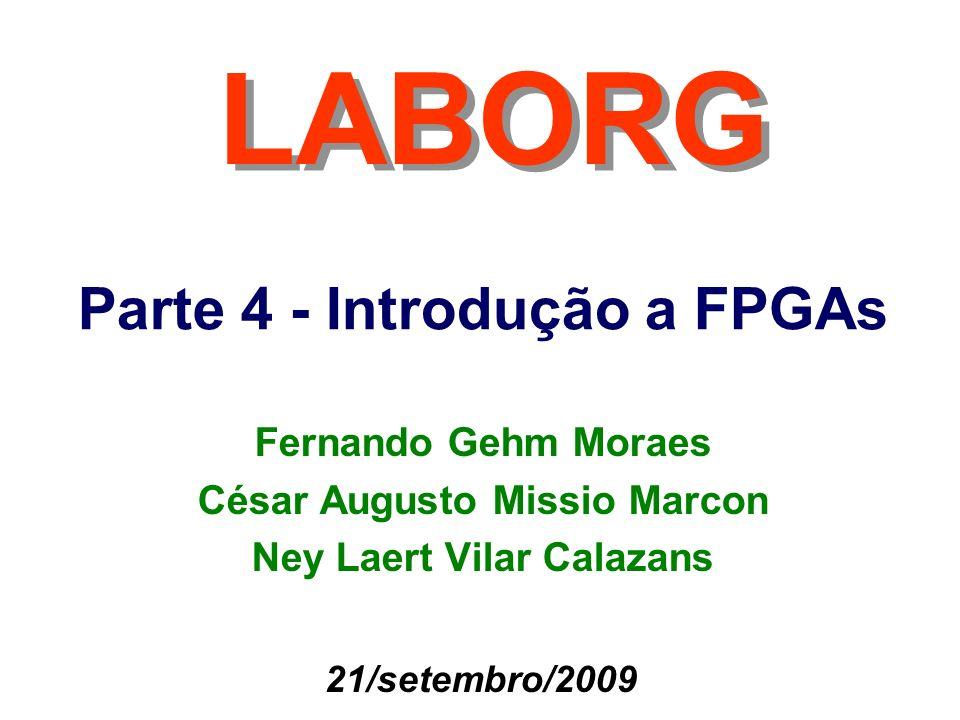 Parte 4 - Introdução a FPGAs LABORG 21/setembro/2009 Fernando Gehm Moraes César Augusto Missio Marcon Ney Laert Vilar Calazans