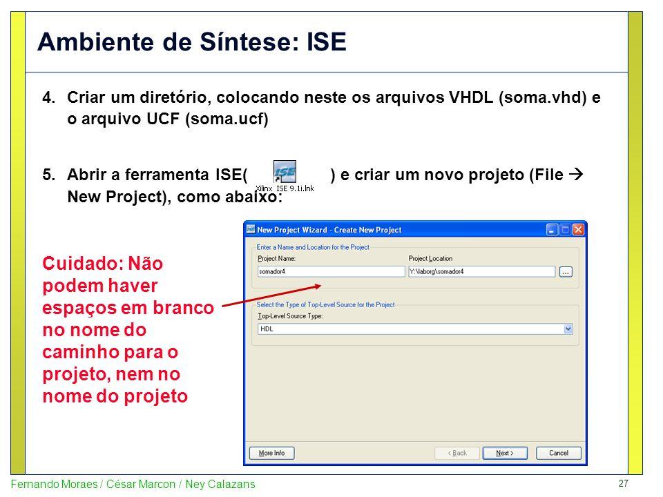 27 Fernando Moraes / César Marcon / Ney Calazans Ambiente de Síntese: ISE 4.Criar um diretório, colocando neste os arquivos VHDL (soma.vhd) e o arquiv