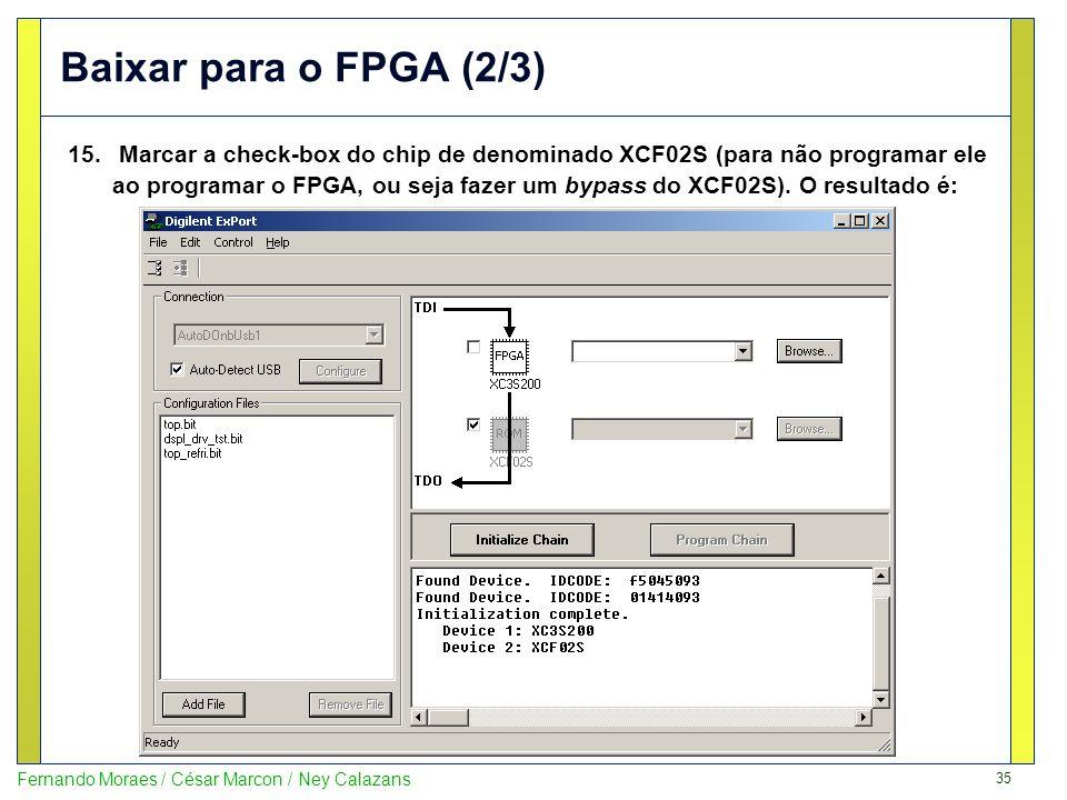 35 Fernando Moraes / César Marcon / Ney Calazans Baixar para o FPGA (2/3) 15. Marcar a check-box do chip de denominado XCF02S (para não programar ele