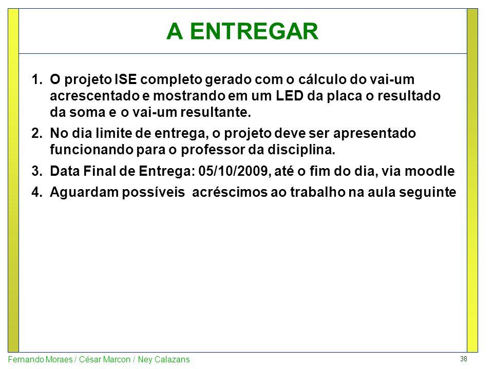 38 Fernando Moraes / César Marcon / Ney Calazans A ENTREGAR 1.O projeto ISE completo gerado com o cálculo do vai-um acrescentado e mostrando em um LED