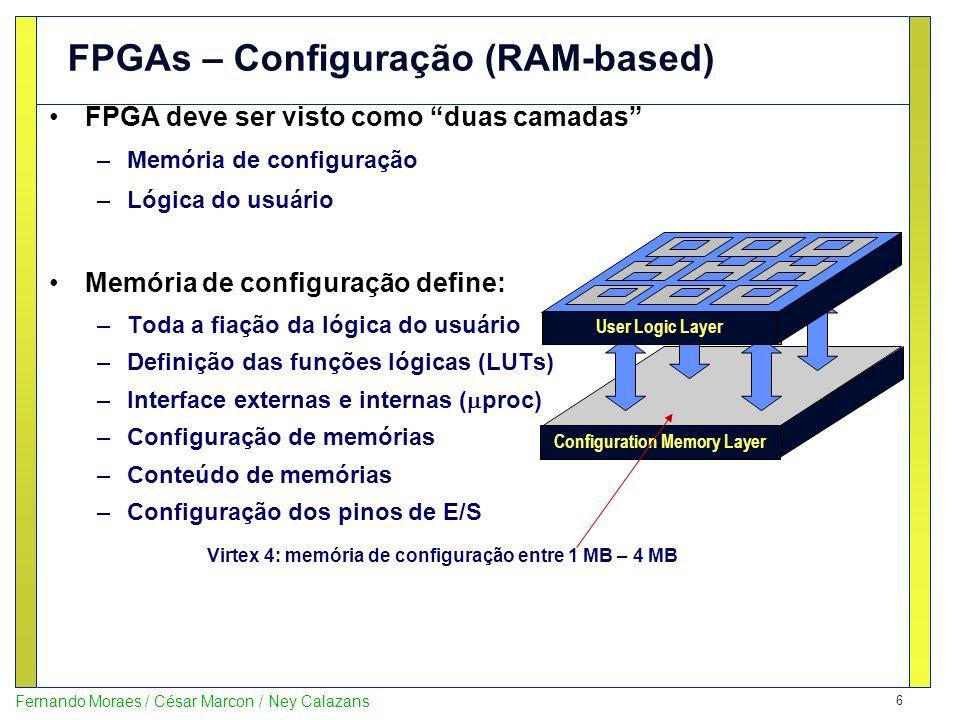 7 Fernando Moraes / César Marcon / Ney Calazans Algumas das diferentes tecnologias usadas para definir o comportamento de um FPGA: Antifusível (E)EPROM SRAM Configuração uma única vez Configuração deve ser realizada cada vez que o FPGA for alimentado Configuração um número limitado de vezes, mantida com o chip desconectado da alimentação Tecnologias de Configuração