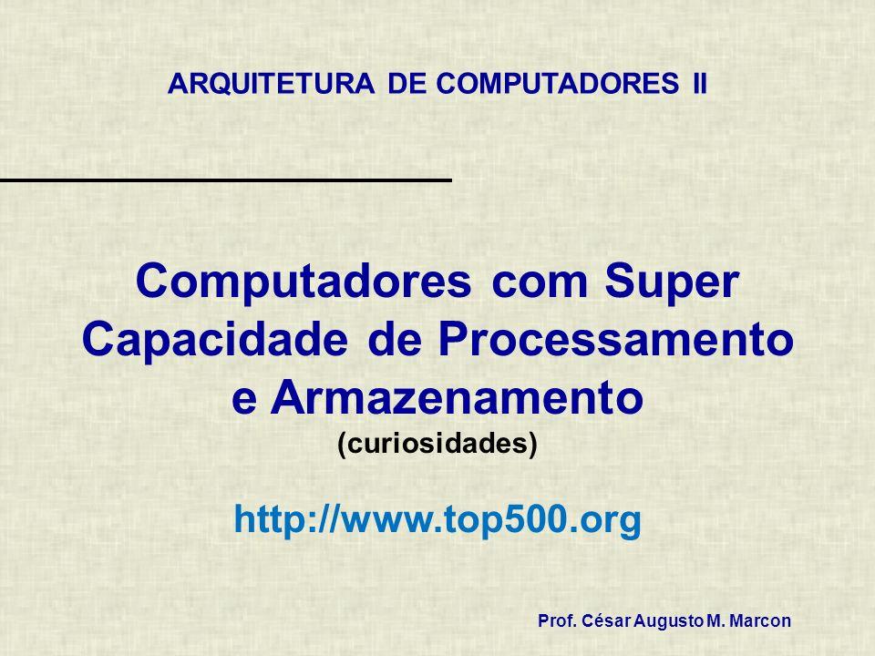 Computadores com Super Capacidade de Processamento e Armazenamento (curiosidades) http://www.top500.org Prof. César Augusto M. Marcon ARQUITETURA DE C