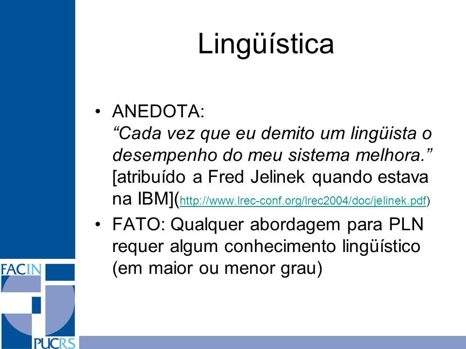Lingüística ANEDOTA: Cada vez que eu demito um lingüista o desempenho do meu sistema melhora. [atribuído a Fred Jelinek quando estava na IBM]( http://