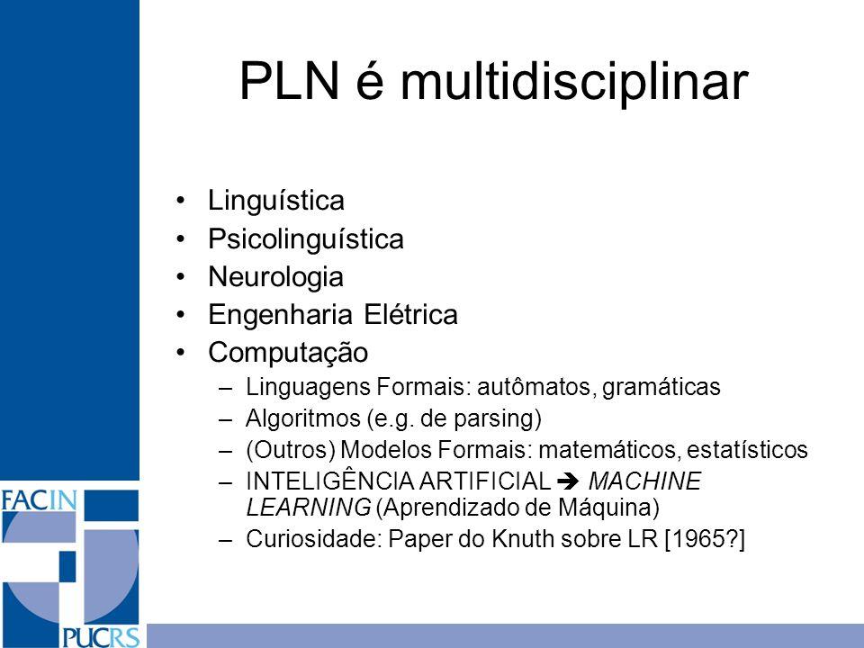 PLN é multidisciplinar Linguística Psicolinguística Neurologia Engenharia Elétrica Computação –Linguagens Formais: autômatos, gramáticas –Algoritmos (