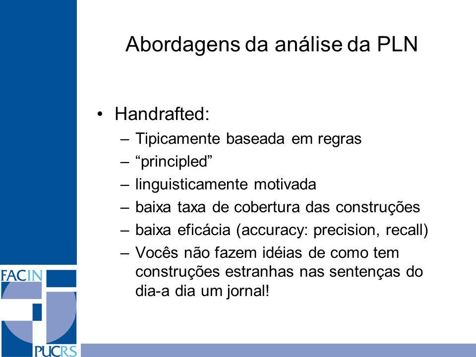 Abordagens da análise da PLN Handrafted: –Tipicamente baseada em regras –principled –linguisticamente motivada –baixa taxa de cobertura das construçõe
