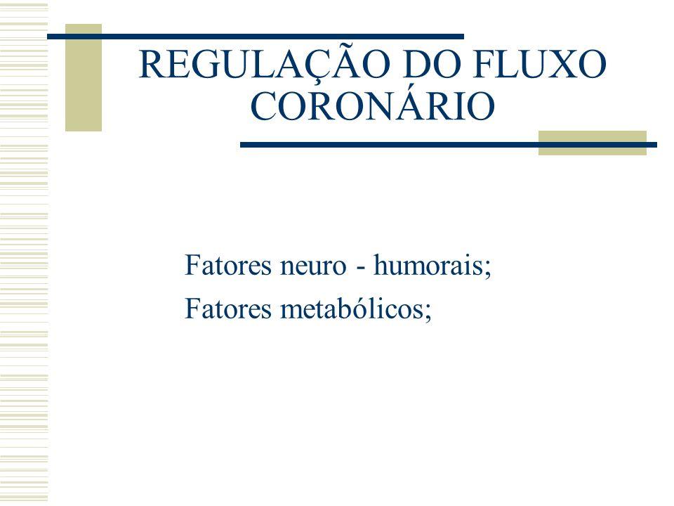 REGULAÇÃO DO FLUXO CORONÁRIO Fatores neuro - humorais; Fatores metabólicos;
