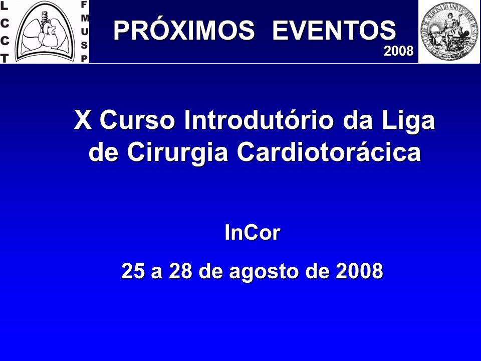 PRÓXIMOS EVENTOS 2008 InCor 25 a 28 de agosto de 2008 X Curso Introdutório da Liga de Cirurgia Cardiotorácica