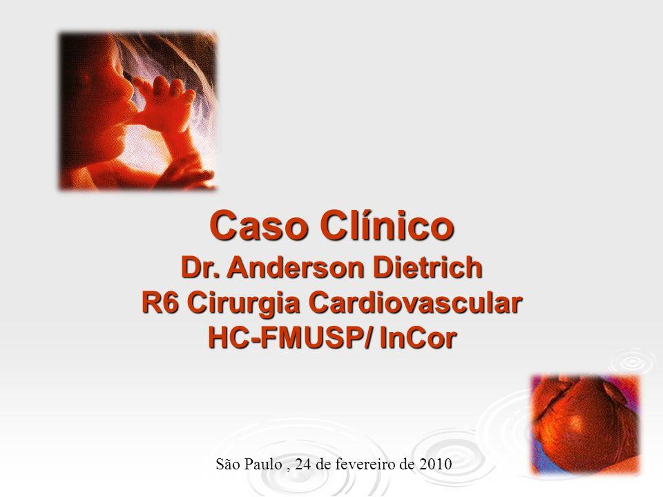 Caso Clínico Dr. Anderson Dietrich R6 Cirurgia Cardiovascular HC-FMUSP/ InCor São Paulo, 24 de fevereiro de 2010