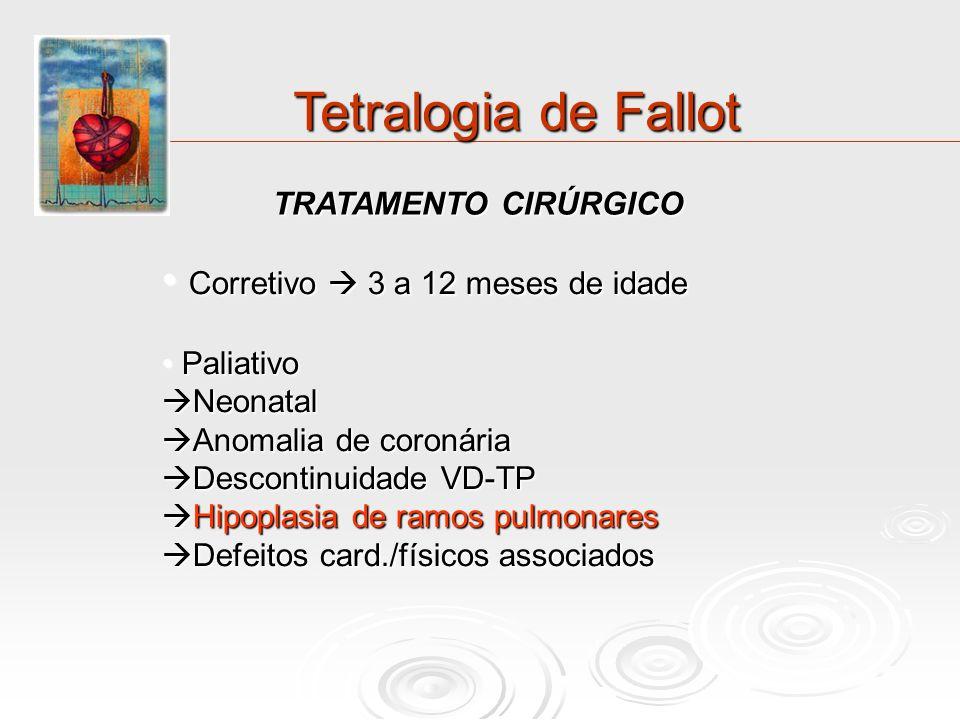 Tetralogia de Fallot TRATAMENTO CIRÚRGICO Corretivo 3 a 12 meses de idade Corretivo 3 a 12 meses de idade Paliativo Paliativo Neonatal Neonatal Anomal
