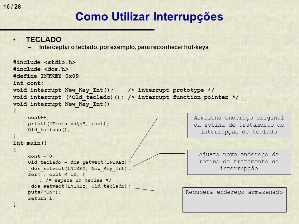 17 / 28 Como Utilizar Interrupções TECLADO –Interceptar o control break #include void interrupt get_out(); void interrupt (*oldfunc)(); int looping = 1; void main() { oldfunc = _dos_getvect(5); _dos_setvect(5,get_out); while (looping); _dos_setvect(5,oldfunc); } void interrupt get_out() { looping = 0; }