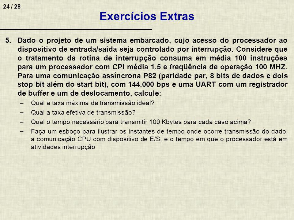 25 / 28 Exercícios Extras Resposta (5): Acesso (interrupção) Retorno da interrupção = 100 instruções CPI média = 1,5 Freqüência = 100 MHz Tempo da interrupção = 100 * 1.5 * 1/100MHz = 1,5 µs Taxa = 144.000 bps (bits por segundo) UART = 1 buffer + 1 shift register Quantidade = 100 Kbytes (KB) A)Taxa efetiva B) Tempo (100 B * 1024) / 12.000 Bps = 8,5 seg C) Ganho 8,5 seg 100% 1024 seg X X = 120 vezes 83,33µs 1,5µs (preenche o buffer)