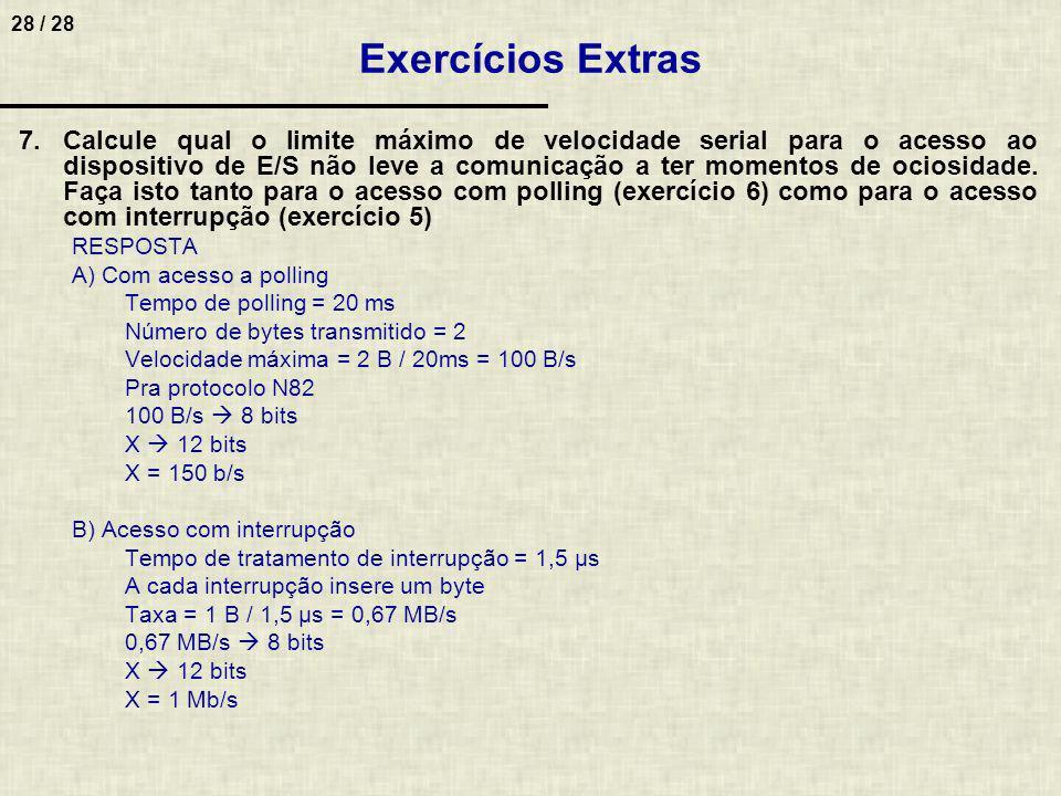 28 / 28 Exercícios Extras 7.Calcule qual o limite máximo de velocidade serial para o acesso ao dispositivo de E/S não leve a comunicação a ter momento