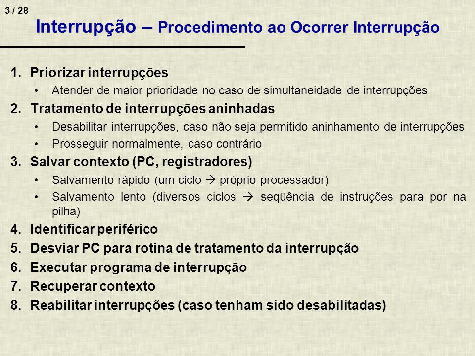 4 / 28 Interrupção - Exemplo: microcontrolador 8051 (Intel) Características –4 pinos dedicados à interrupção INT0, INT1, TIMER0, TIMER1 –Interrupções pode ser habilitada ou não por software Exemplo –Quando há pedido de interrupção no pino INT0, o PC é posto em uma pilha, e PC recebe valor 3