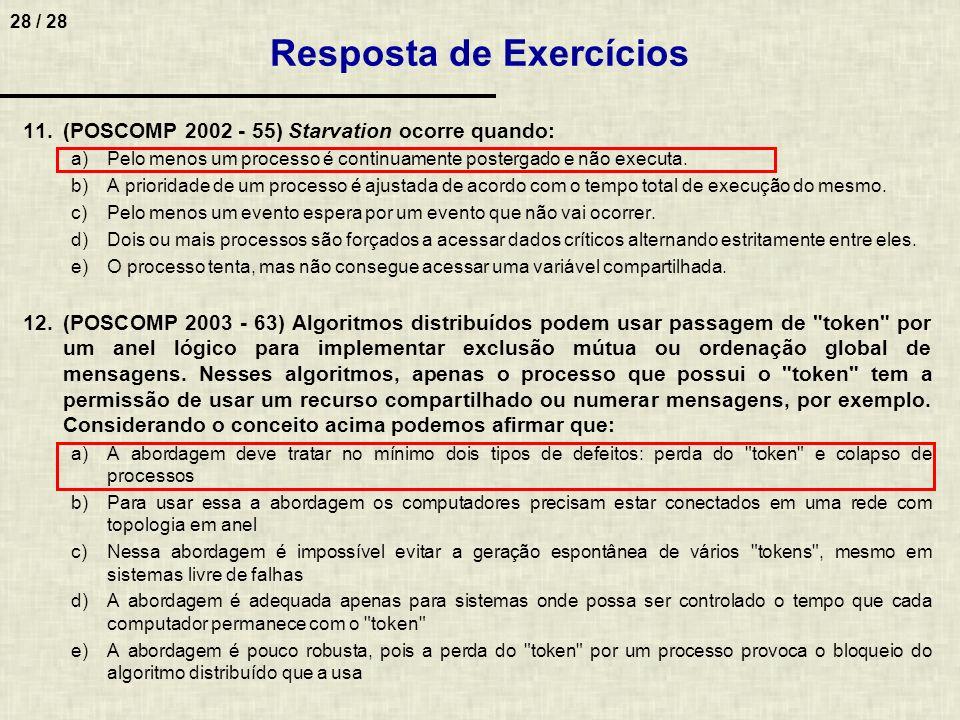 28 / 28 Resposta de Exercícios 11.(POSCOMP 2002 - 55) Starvation ocorre quando: a)Pelo menos um processo é continuamente postergado e não executa. b)A