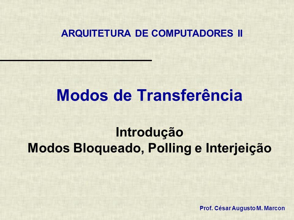 Modos de Transferência Introdução Modos Bloqueado, Polling e Interjeição ARQUITETURA DE COMPUTADORES II Prof. César Augusto M. Marcon
