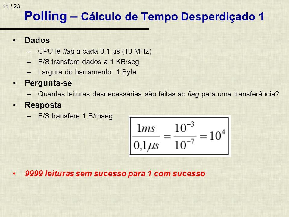 11 / 23 Polling – Cálculo de Tempo Desperdiçado 1 Dados –CPU lê flag a cada 0,1 µs (10 MHz) –E/S transfere dados a 1 KB/seg –Largura do barramento: 1