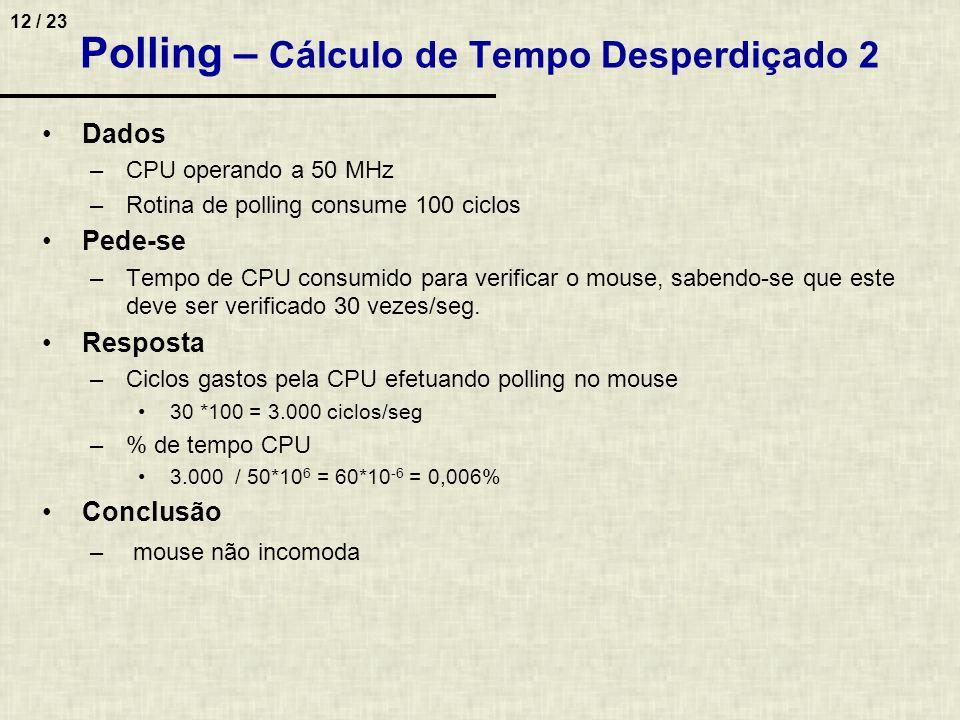 12 / 23 Polling – Cálculo de Tempo Desperdiçado 2 Dados –CPU operando a 50 MHz –Rotina de polling consume 100 ciclos Pede-se –Tempo de CPU consumido p