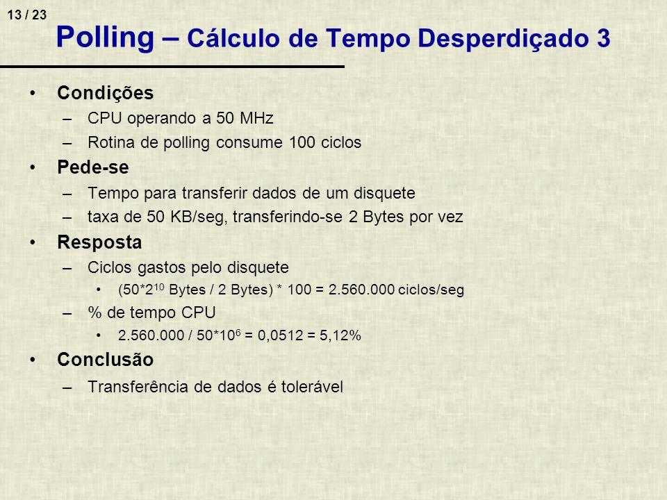 13 / 23 Polling – Cálculo de Tempo Desperdiçado 3 Condições –CPU operando a 50 MHz –Rotina de polling consume 100 ciclos Pede-se –Tempo para transferi