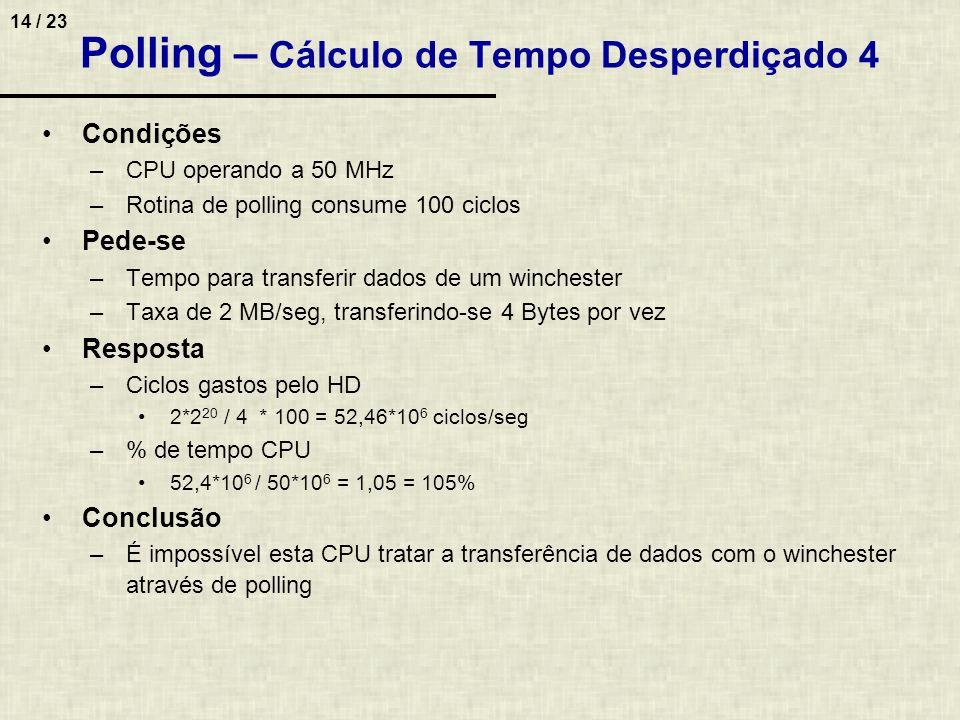 14 / 23 Polling – Cálculo de Tempo Desperdiçado 4 Condições –CPU operando a 50 MHz –Rotina de polling consume 100 ciclos Pede-se –Tempo para transferi