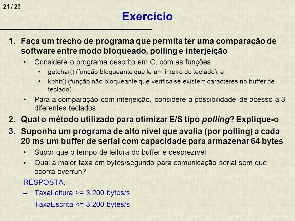 21 / 23 Exercício 1.Faça um trecho de programa que permita ter uma comparação de software entre modo bloqueado, polling e interjeição Considere o prog