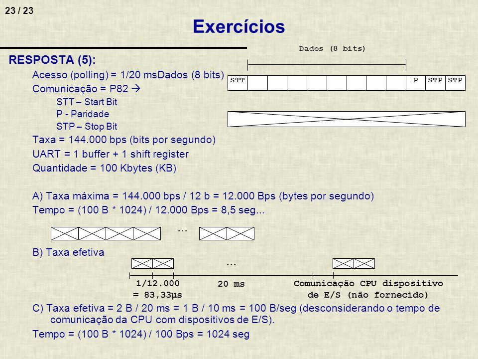 23 / 23 Exercícios RESPOSTA (5): Acesso (polling) = 1/20 msDados (8 bits) Comunicação = P82 STT – Start Bit P - Paridade STP – Stop Bit Taxa = 144.000