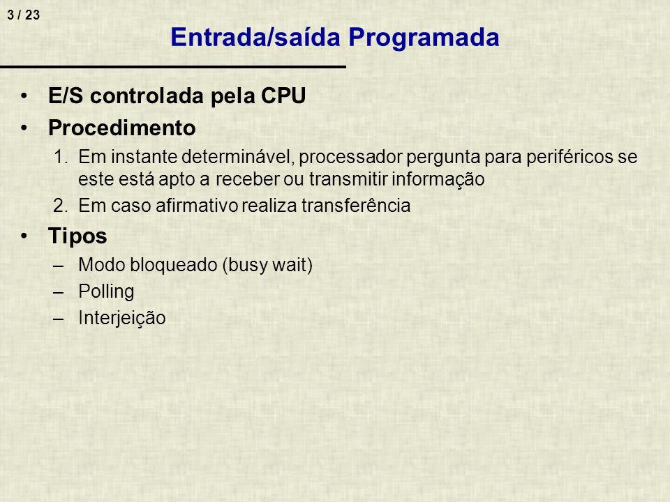 14 / 23 Polling – Cálculo de Tempo Desperdiçado 4 Condições –CPU operando a 50 MHz –Rotina de polling consume 100 ciclos Pede-se –Tempo para transferir dados de um winchester –Taxa de 2 MB/seg, transferindo-se 4 Bytes por vez Resposta –Ciclos gastos pelo HD 2*2 20 / 4 * 100 = 52,46*10 6 ciclos/seg –% de tempo CPU 52,4*10 6 / 50*10 6 = 1,05 = 105% Conclusão –É impossível esta CPU tratar a transferência de dados com o winchester através de polling