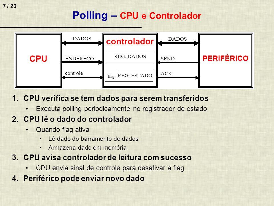 7 / 23 Polling – CPU e Controlador 1.CPU verifica se tem dados para serem transferidos Executa polling periodicamente no registrador de estado 2.CPU l