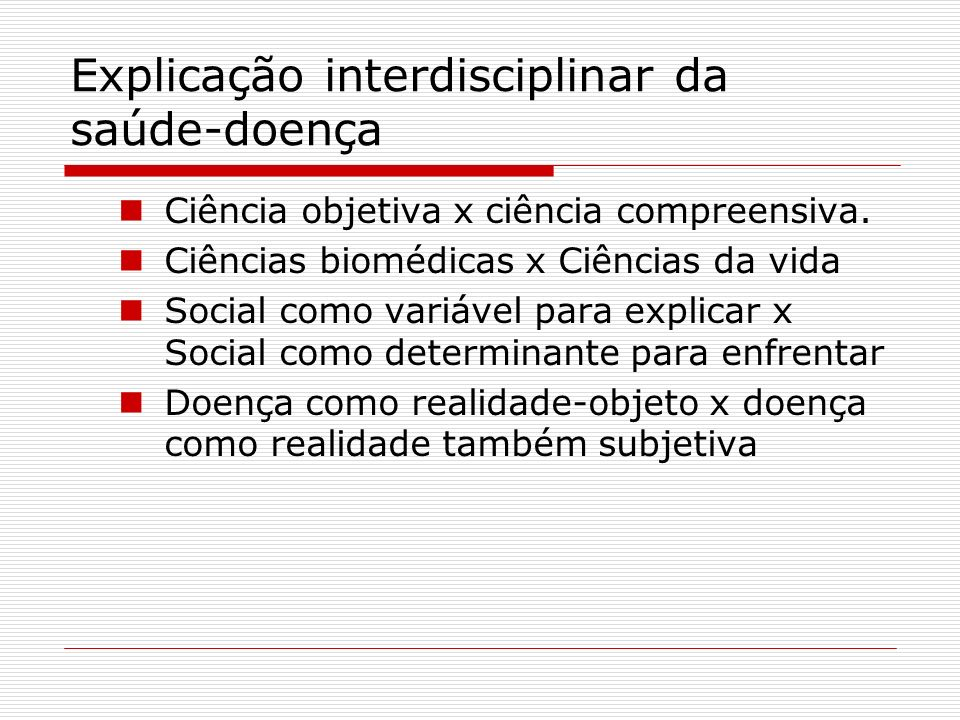 Explicação interdisciplinar da saúde-doença Ciência objetiva x ciência compreensiva. Ciências biomédicas x Ciências da vida Social como variável para