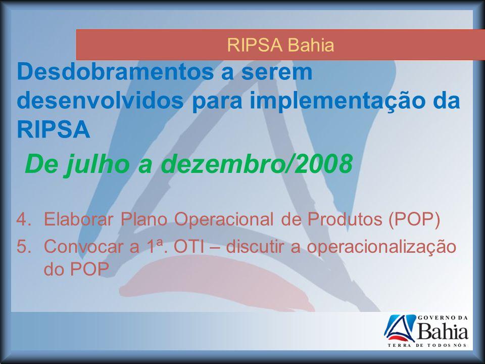 RIPSA Bahia Desdobramentos a serem desenvolvidos para implementação da RIPSA 4.Elaborar Plano Operacional de Produtos (POP) 5.Convocar a 1ª.