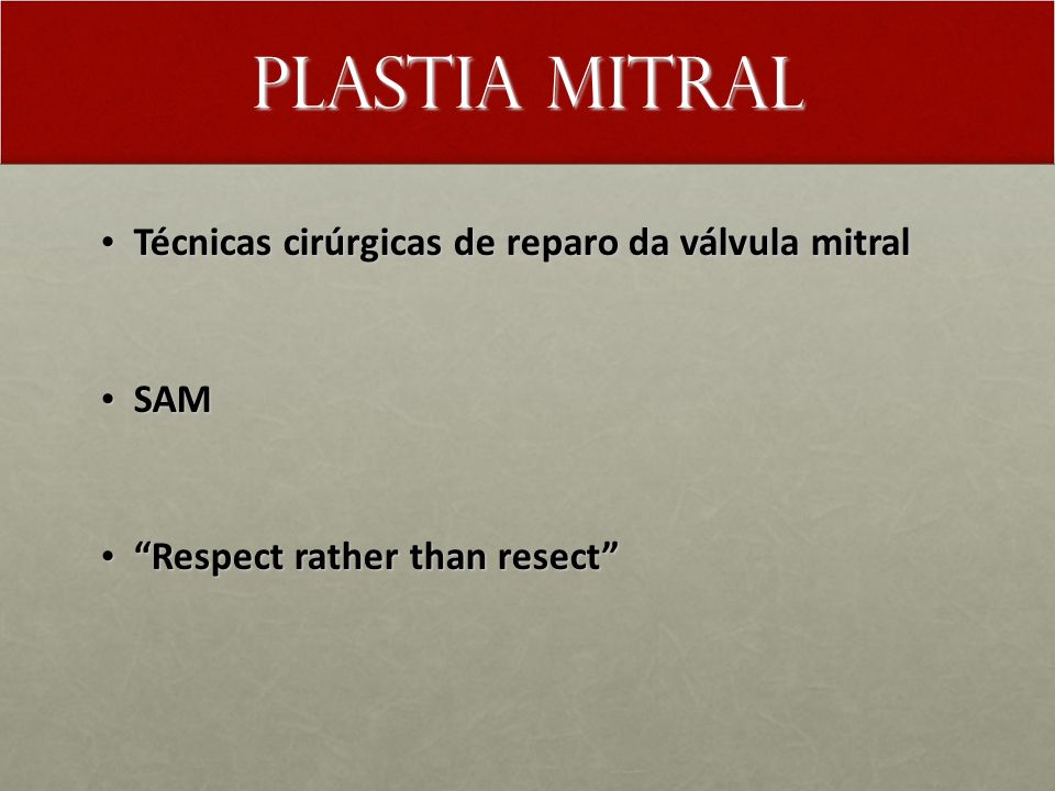 Plastia Mitral Técnicas cirúrgicas de reparo da válvula mitral Técnicas cirúrgicas de reparo da válvula mitral SAM SAM Respect rather than resect Respect rather than resect
