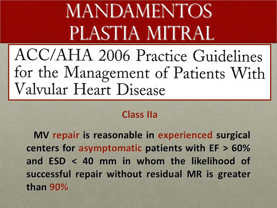 Mandamentos plastia mitral Class IIb Class IIb MV repair may be considered for patients with chronic severe secondary MR with EF < 30% with NYHA class III-IV symptoms MV repair may be considered for patients with chronic severe secondary MR with EF < 30% with NYHA class III-IV symptoms
