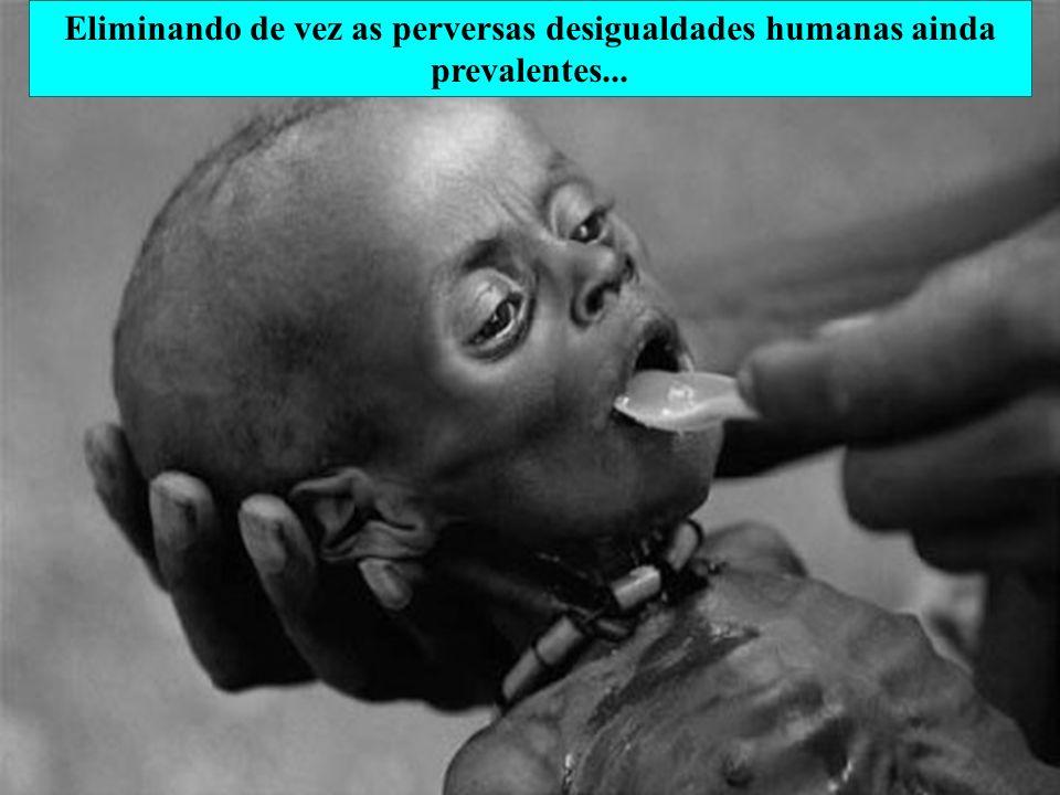 Eliminando de vez as perversas desigualdades humanas ainda prevalentes...