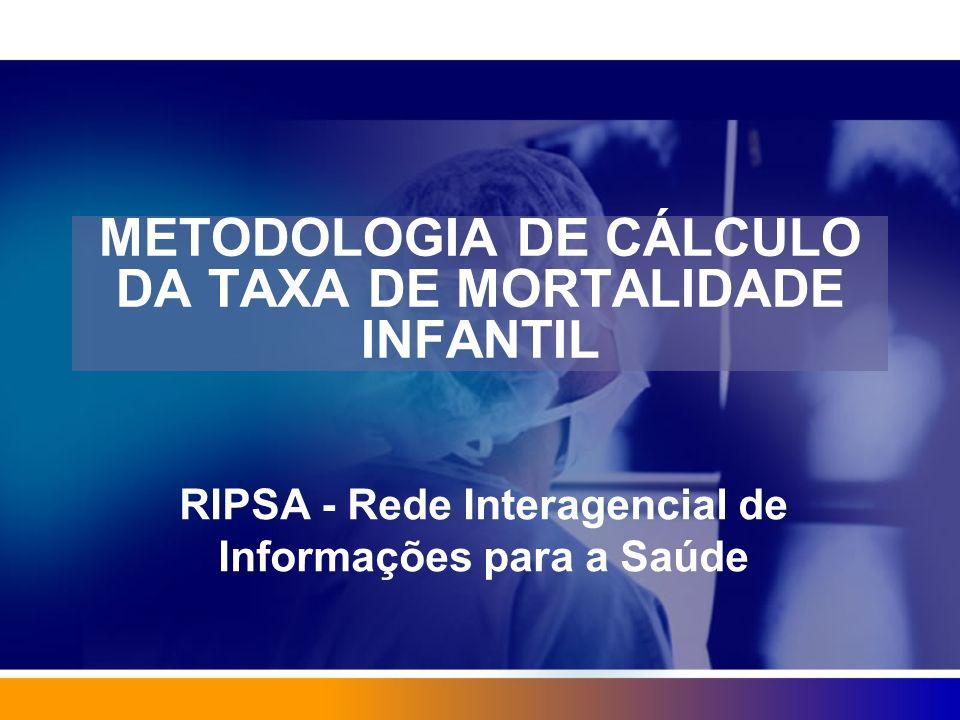 METODOLOGIA DE CÁLCULO DA TAXA DE MORTALIDADE INFANTIL RIPSA - Rede Interagencial de Informações para a Saúde