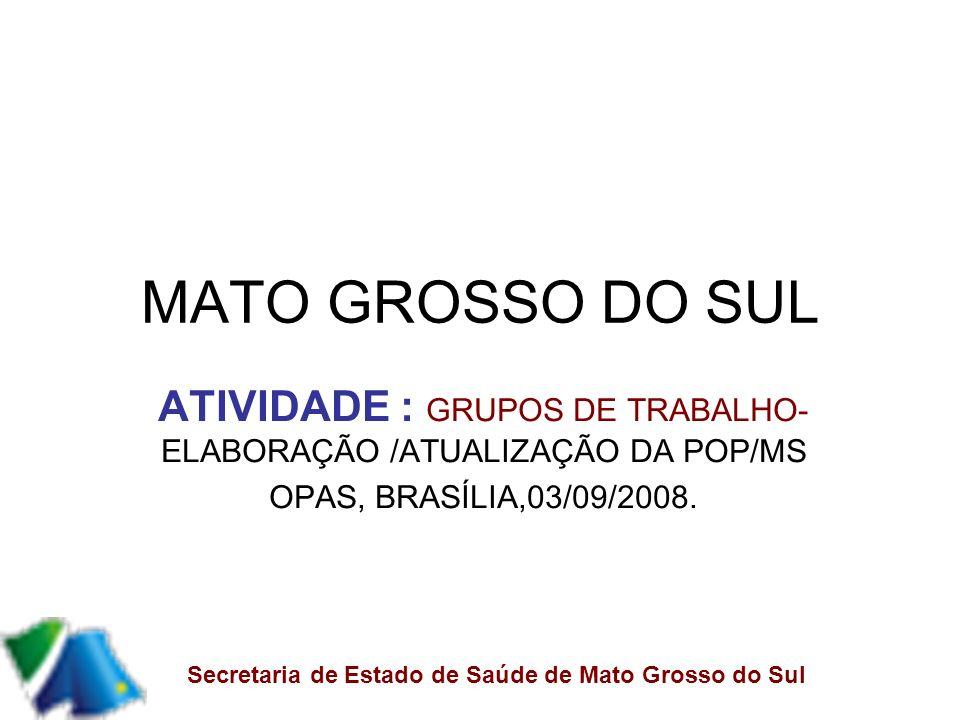 MATO GROSSO DO SUL ATIVIDADE : GRUPOS DE TRABALHO- ELABORAÇÃO /ATUALIZAÇÃO DA POP/MS OPAS, BRASÍLIA,03/09/2008.