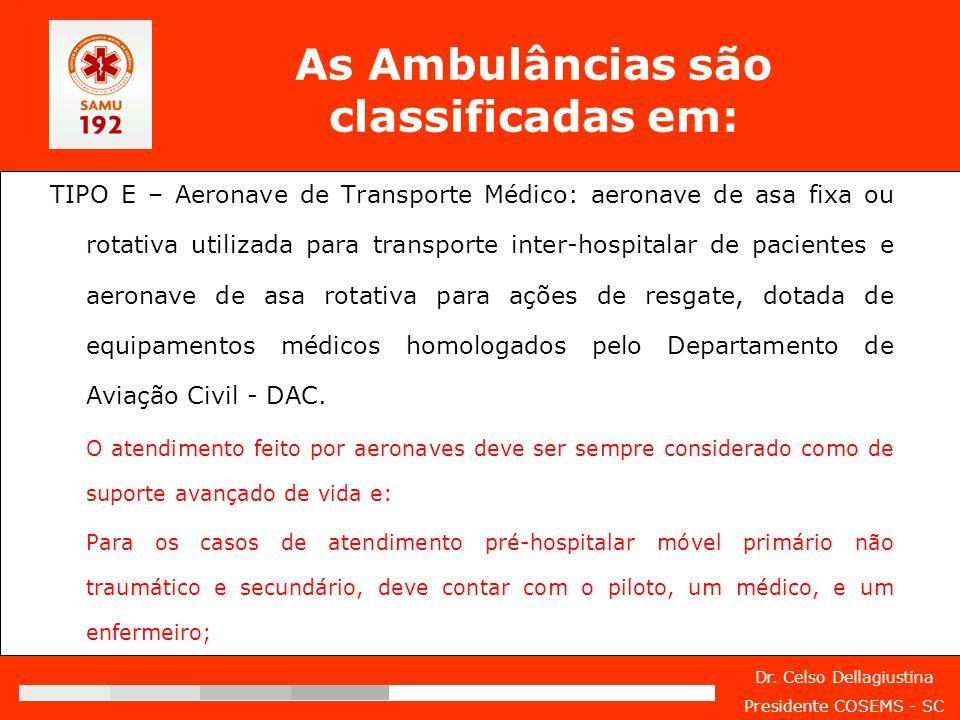 Dr. Celso Dellagiustina Presidente COSEMS - SC As Ambulâncias são classificadas em: TIPO E – Aeronave de Transporte Médico: aeronave de asa fixa ou ro