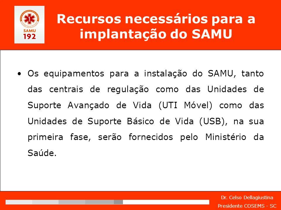 Dr. Celso Dellagiustina Presidente COSEMS - SC Recursos necessários para a implantação do SAMU Os equipamentos para a instalação do SAMU, tanto das ce
