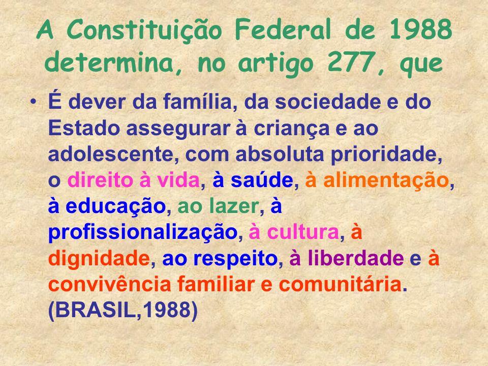 A Constituição Federal de 1988 determina, no artigo 277, que É dever da família, da sociedade e do Estado assegurar à criança e ao adolescente, com ab