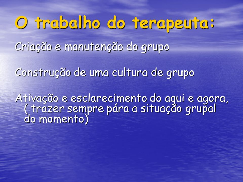 O trabalho do terapeuta: Criação e manutenção do grupo Construção de uma cultura de grupo Ativação e esclarecimento do aqui e agora, ( trazer sempre p