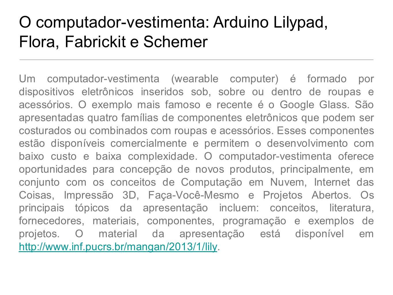 O computador-vestimenta: Arduino Lilypad, Flora, Fabrickit e Schemer Um computador-vestimenta (wearable computer) é formado por dispositivos eletrônic