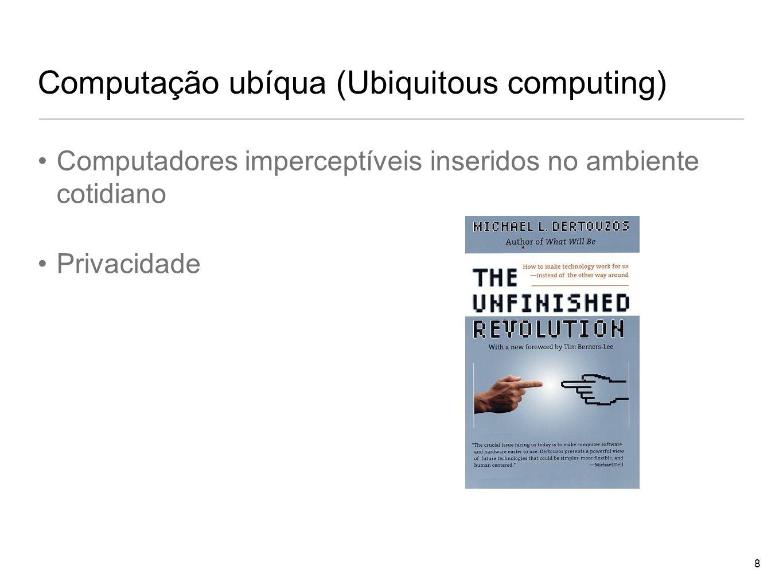 Computação ubíqua (Ubiquitous computing) Computadores imperceptíveis inseridos no ambiente cotidiano Privacidade 8