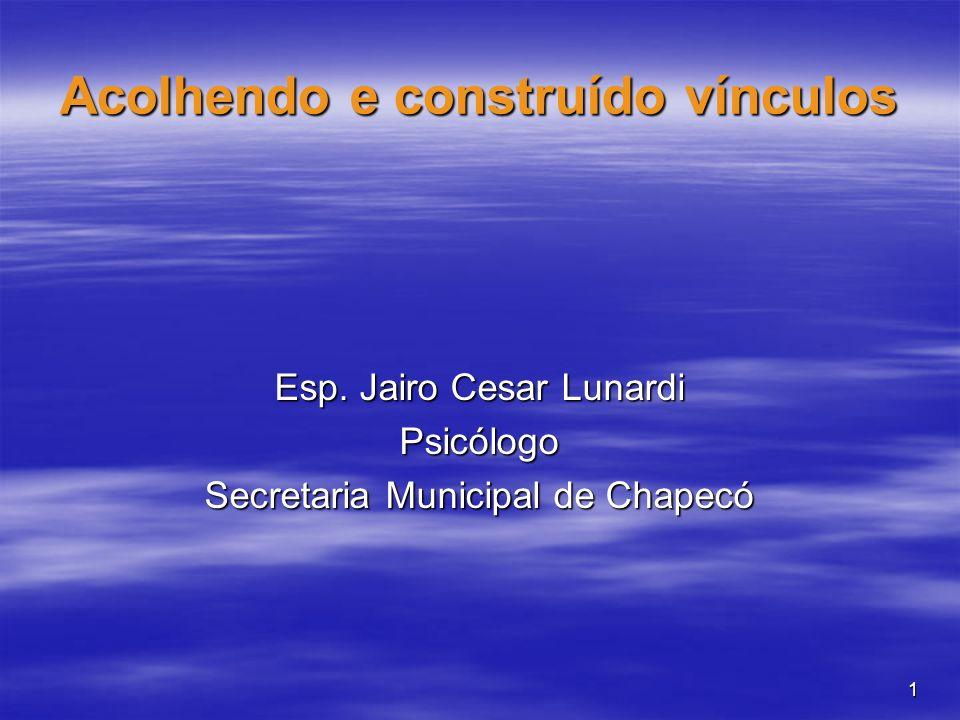 1 Acolhendo e construído vínculos Esp. Jairo Cesar Lunardi Psicólogo Secretaria Municipal de Chapecó