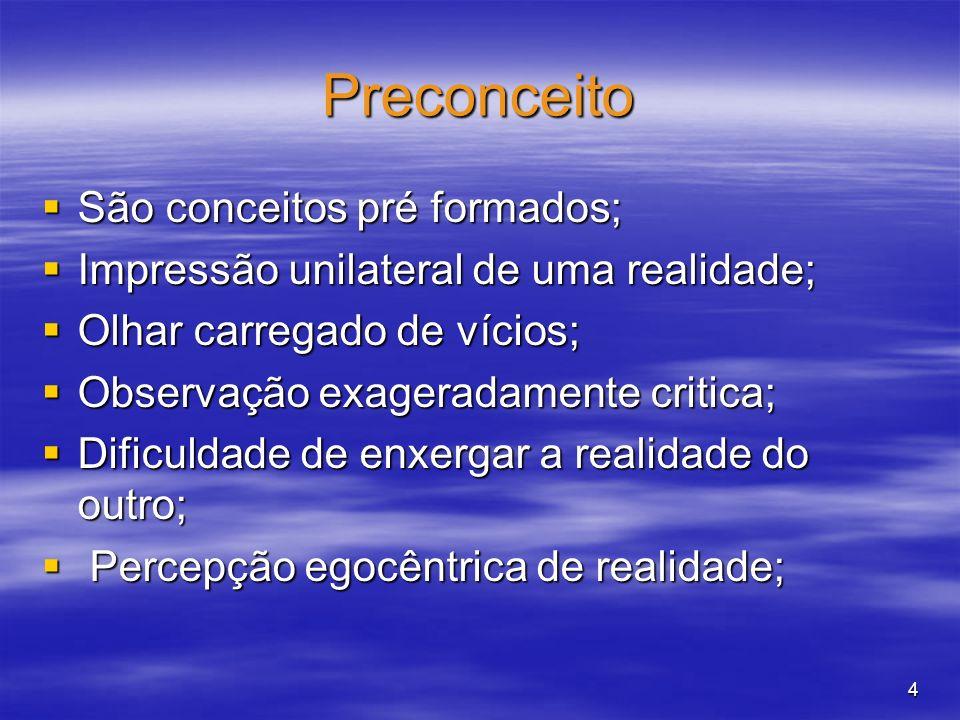 4 Preconceito São conceitos pré formados; Impressão unilateral de uma realidade; Olhar carregado de vícios; Observação exageradamente critica; Dificul