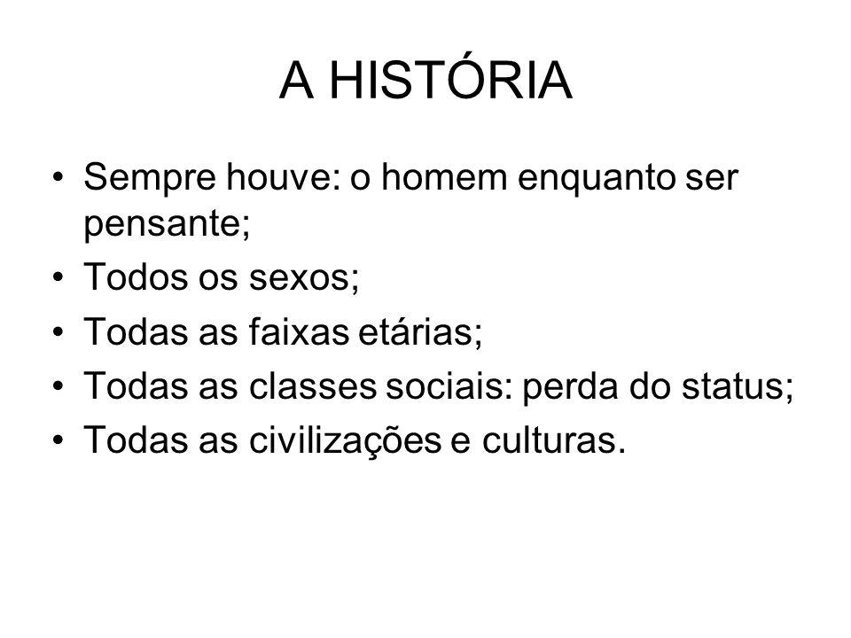 A HISTÓRIA Sempre houve: o homem enquanto ser pensante; Todos os sexos; Todas as faixas etárias; Todas as classes sociais: perda do status; Todas as civilizações e culturas.