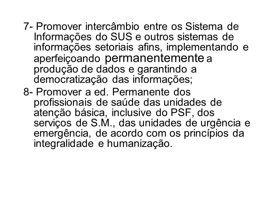 7- Promover intercâmbio entre os Sistema de Informações do SUS e outros sistemas de informações setoriais afins, implementando e aperfeiçoando permanentemente a produção de dados e garantindo a democratização das informações; 8- Promover a ed.