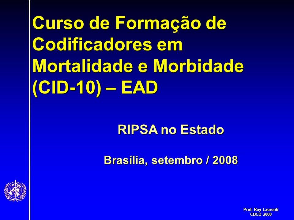 Prof. Ruy Laurenti CBCD 2008 Curso de Formação de Codificadores em Mortalidade e Morbidade (CID-10) – EAD RIPSA no Estado Brasília, setembro / 2008