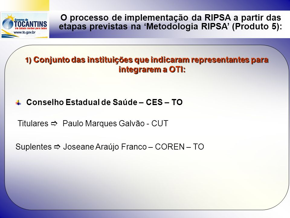 O processo de implementação da RIPSA a partir das etapas previstas na Metodologia RIPSA (Produto 5): Instituições que ainda não indicaram representantes para integrarem a OTI apesar de envio de ofícios, telefonemas e emails : FUNASA ANVISA - PAF COSEMS –TO DATASUS – TO 2) O financiamento da SES : Já foi realocado recursos para a execução da proposta na ordem de R$ 10.000,00 para este ano.